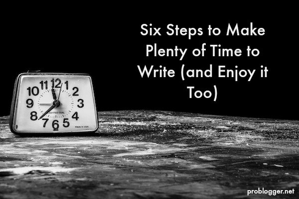 Six Steps to Make Plenty of Time to Write (and Enjoy it Too)  problogger.net